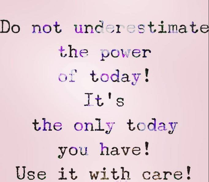 Do Not Underestimate the Power of Today! It's The Only Today You Will Have!